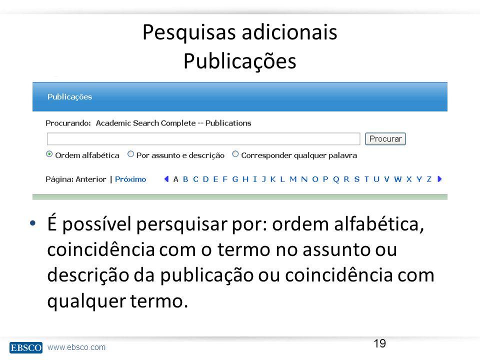 www.ebsco.com Pesquisas adicionais Publicações 19 É possível persquisar por: ordem alfabética, coincidência com o termo no assunto ou descrição da publicação ou coincidência com qualquer termo.