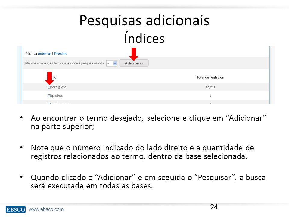www.ebsco.com Pesquisas adicionais Índices Ao encontrar o termo desejado, selecione e clique em Adicionar na parte superior; Note que o número indicado do lado direito é a quantidade de registros relacionados ao termo, dentro da base selecionada.