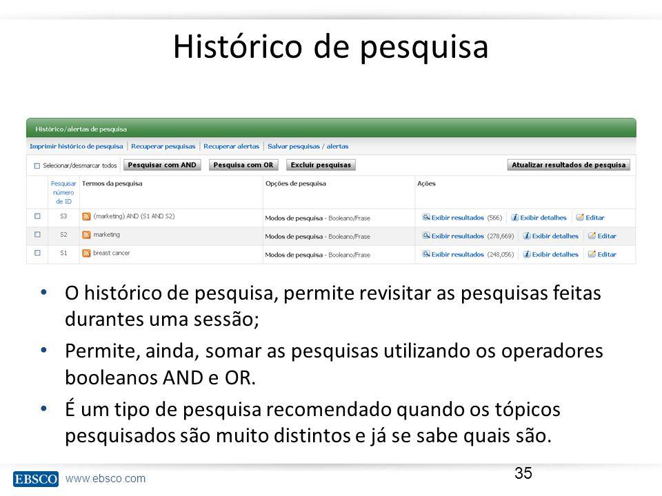www.ebsco.com Histórico de pesquisa 35 O histórico de pesquisa, permite revisitar as pesquisas feitas durantes uma sessão; Permite, ainda, somar as pesquisas utilizando os operadores booleanos AND e OR.