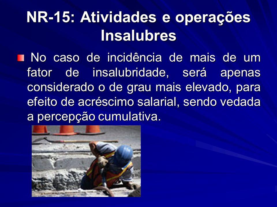NR-15: Atividades e operações Insalubres No caso de incidência de mais de um fator de insalubridade, será apenas considerado o de grau mais elevado, p