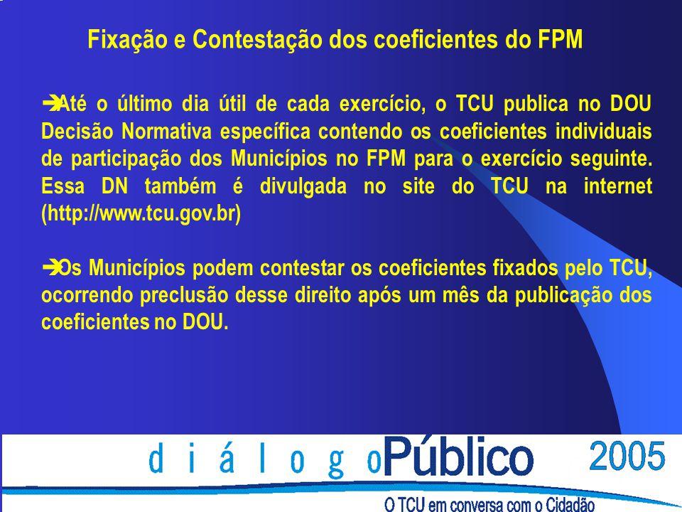 Fixação e Contestação dos coeficientes do FPM è Até o último dia útil de cada exercício, o TCU publica no DOU Decisão Normativa específica contendo os coeficientes individuais de participação dos Municípios no FPM para o exercício seguinte.