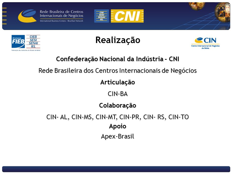 Realização Confederação Nacional da Indústria - CNI Rede Brasileira dos Centros Internacionais de Negócios ArticulaçãoCIN-BAColaboração CIN- AL, CIN-MS, CIN-MT, CIN-PR, CIN- RS, CIN-TO ApoioApex-Brasil