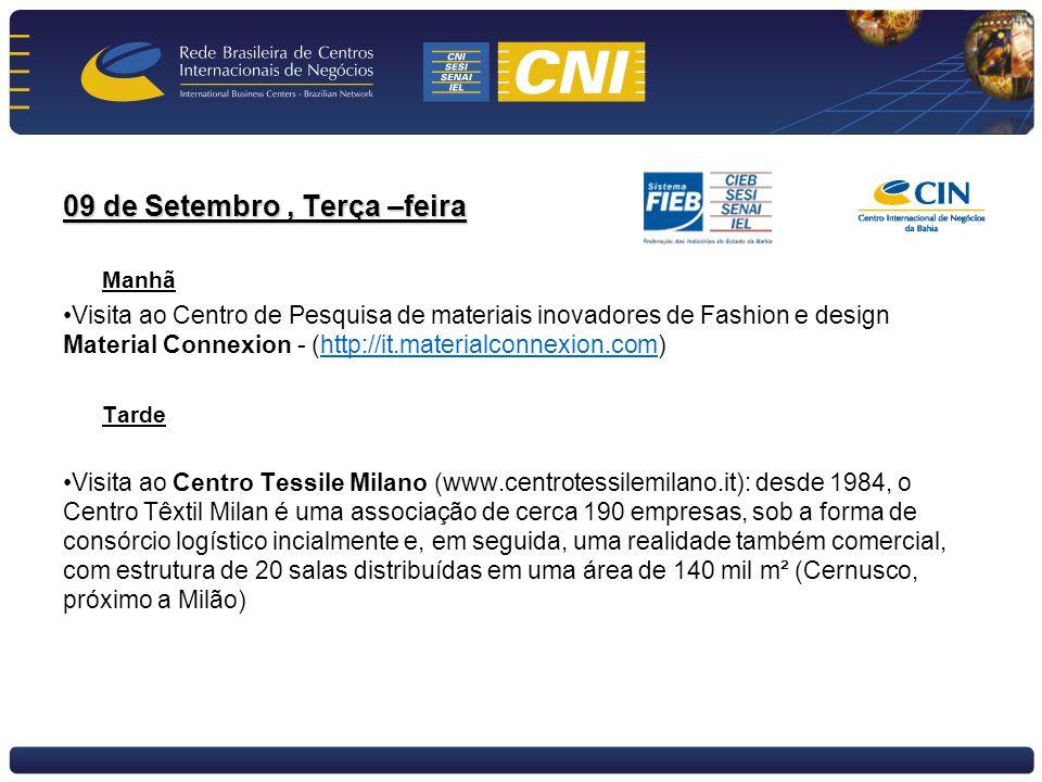 09 de Setembro, Terça –feira Manhã Visita ao Centro de Pesquisa de materiais inovadores de Fashion e design Material Connexion - (http://it.materialconnexion.com)http://it.materialconnexion.com Tarde Visita ao Centro Tessile Milano (www.centrotessilemilano.it): desde 1984, o Centro Têxtil Milan é uma associação de cerca 190 empresas, sob a forma de consórcio logístico incialmente e, em seguida, uma realidade também comercial, com estrutura de 20 salas distribuídas em uma área de 140 mil m² (Cernusco, próximo a Milão)