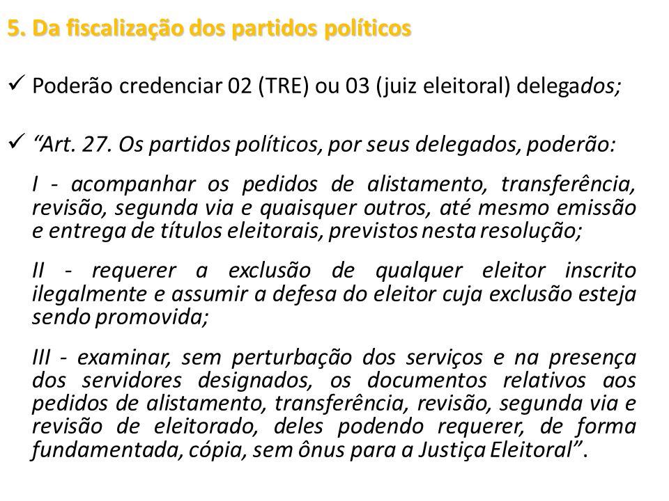 """5. Da fiscalização dos partidos políticos Poderão credenciar 02 (TRE) ou 03 (juiz eleitoral) delegados; """"Art. 27. Os partidos políticos, por seus dele"""