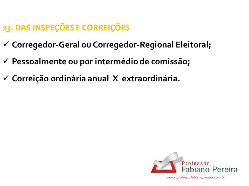 13. DAS INSPEÇÕES E CORREIÇÕES Corregedor-Geral ou Corregedor-Regional Eleitoral; Pessoalmente ou por intermédio de comissão; Correição ordinária anua
