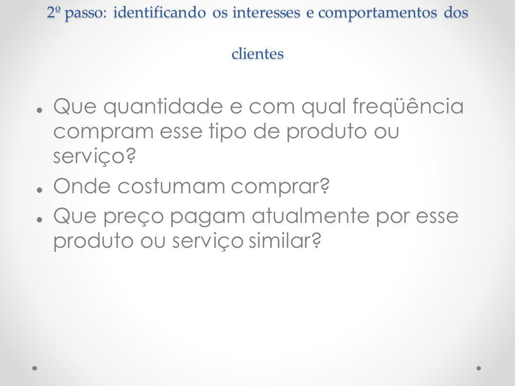 2º passo: identificando os interesses e comportamentos dos clientes Que quantidade e com qual freqüência compram esse tipo de produto ou serviço? Onde