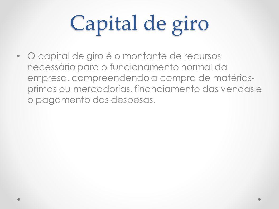 Capital de giro O capital de giro é o montante de recursos necessário para o funcionamento normal da empresa, compreendendo a compra de matérias- prim