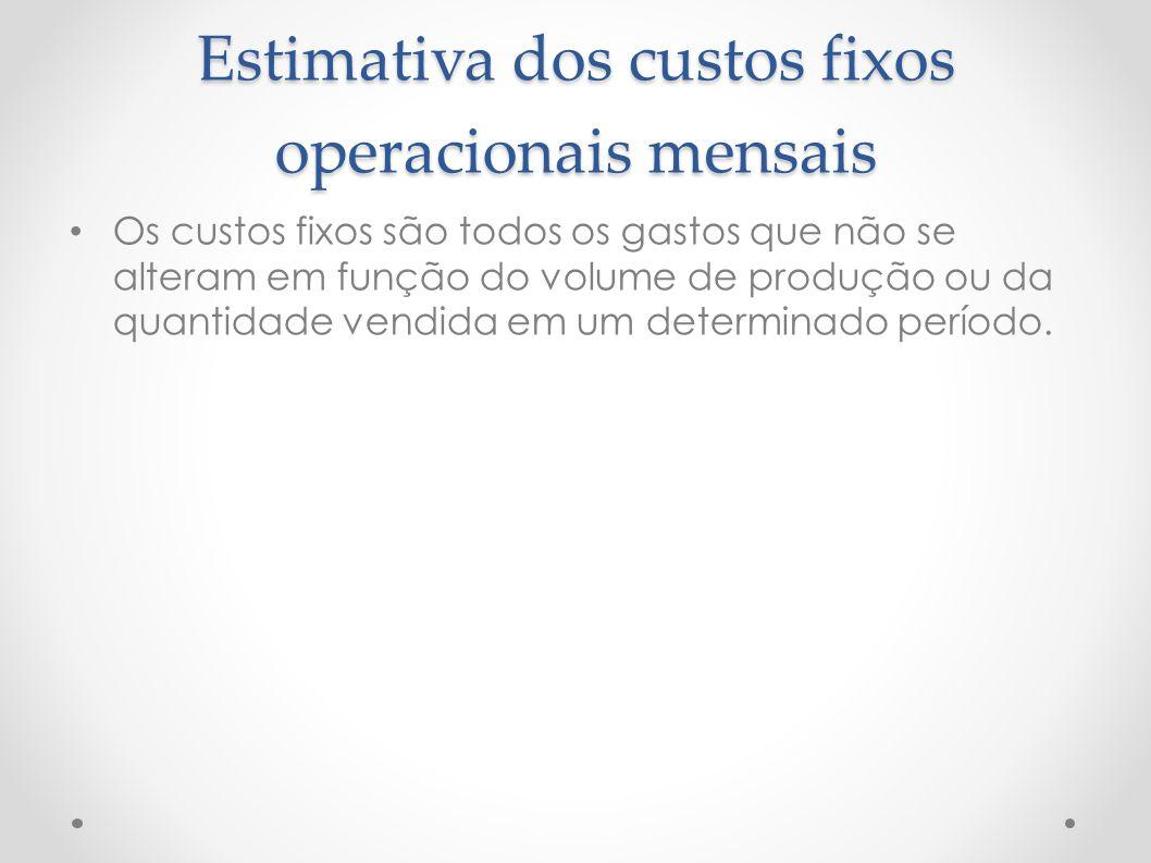 Estimativa dos custos fixos operacionais mensais Os custos fixos são todos os gastos que não se alteram em função do volume de produção ou da quantida