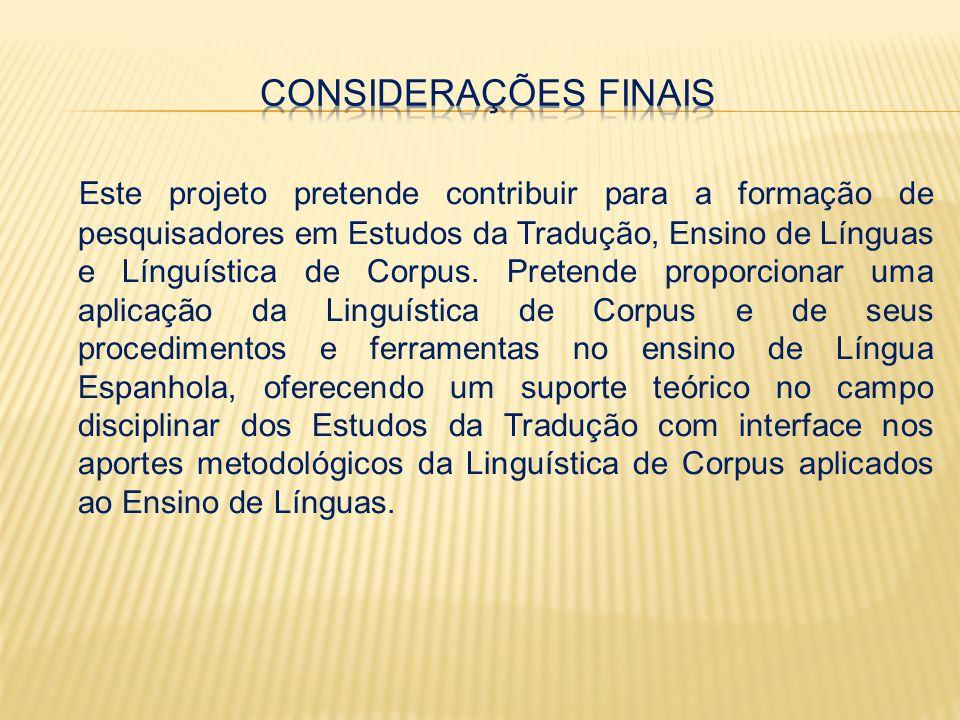 Este projeto pretende contribuir para a formação de pesquisadores em Estudos da Tradução, Ensino de Línguas e Línguística de Corpus.