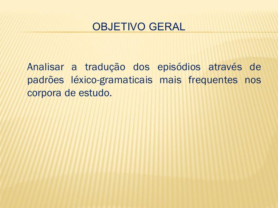 OBJETIVO GERAL Analisar a tradução dos episódios através de padrões léxico-gramaticais mais frequentes nos corpora de estudo.
