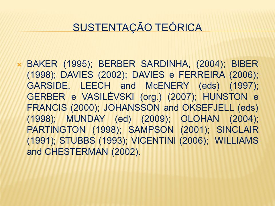 SUSTENTAÇÃO TEÓRICA  BAKER (1995); BERBER SARDINHA, (2004); BIBER (1998); DAVIES (2002); DAVIES e FERREIRA (2006); GARSIDE, LEECH and McENERY (eds) (1997); GERBER e VASILÉVSKI (org.) (2007); HUNSTON e FRANCIS (2000); JOHANSSON and OKSEFJELL (eds) (1998); MUNDAY (ed) (2009); OLOHAN (2004); PARTINGTON (1998); SAMPSON (2001); SINCLAIR (1991); STUBBS (1993); VICENTINI (2006); WILLIAMS and CHESTERMAN (2002).