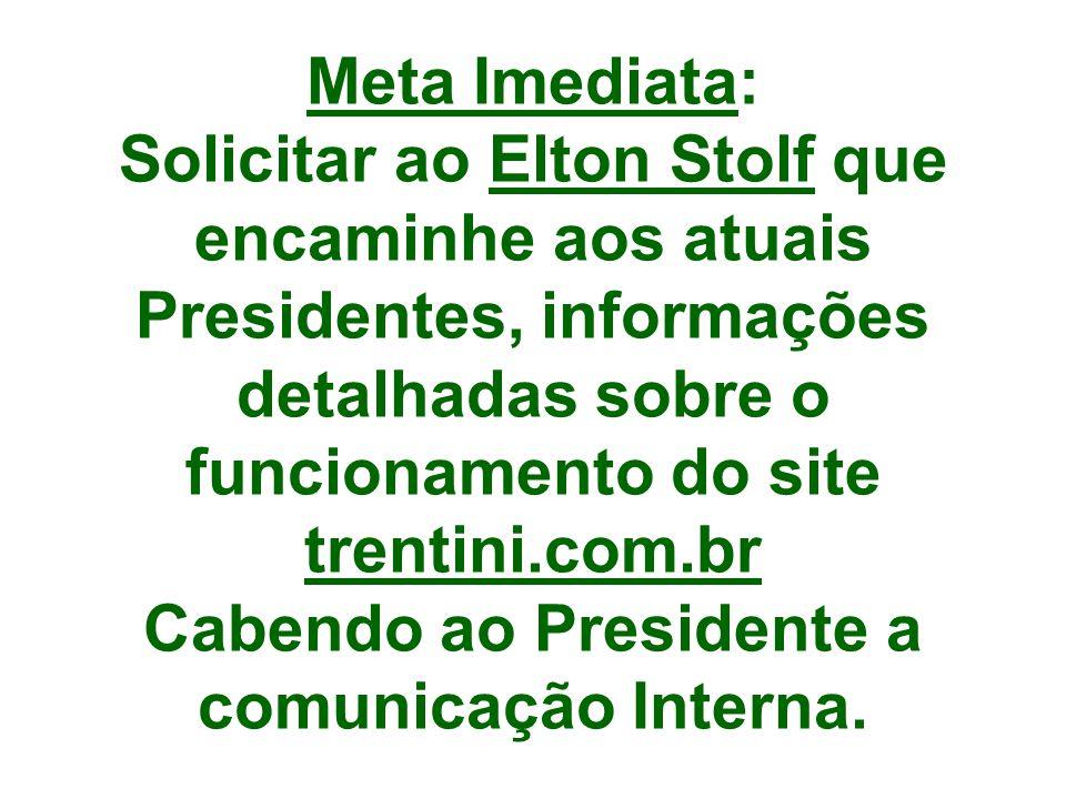 Meta Imediata: Solicitar ao Elton Stolf que encaminhe aos atuais Presidentes, informações detalhadas sobre o funcionamento do site trentini.com.br Cabendo ao Presidente a comunicação Interna.