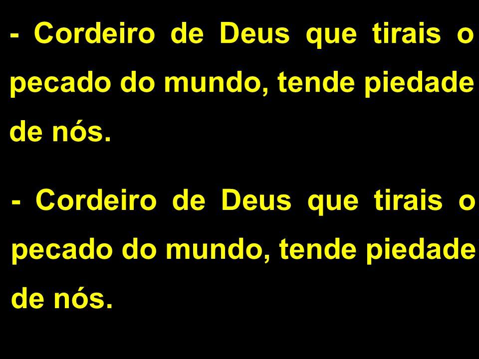 - Cordeiro de Deus que tirais o pecado do mundo, tende piedade de nós.