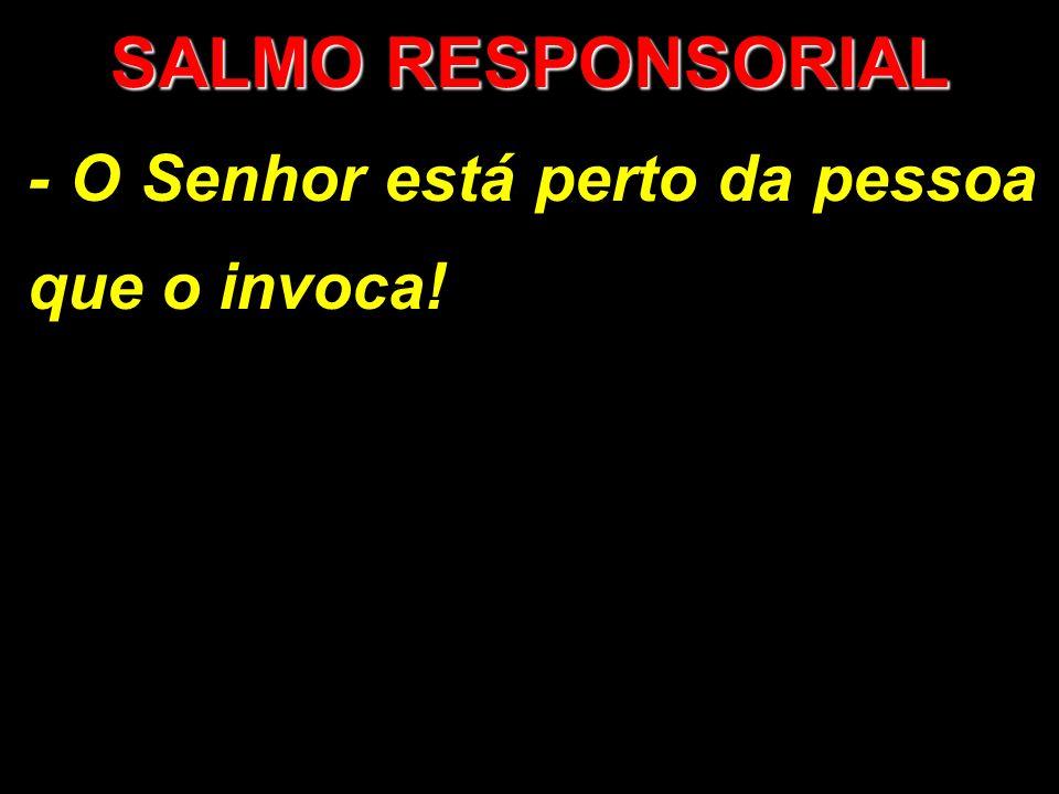 SALMO RESPONSORIAL - O Senhor está perto da pessoa que o invoca!