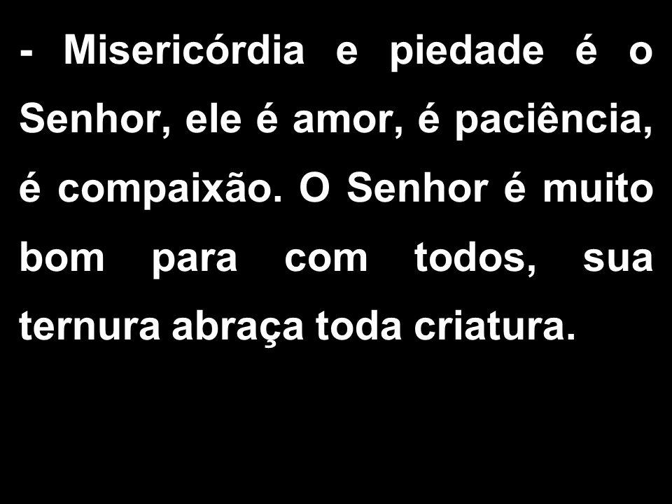 - Misericórdia e piedade é o Senhor, ele é amor, é paciência, é compaixão.