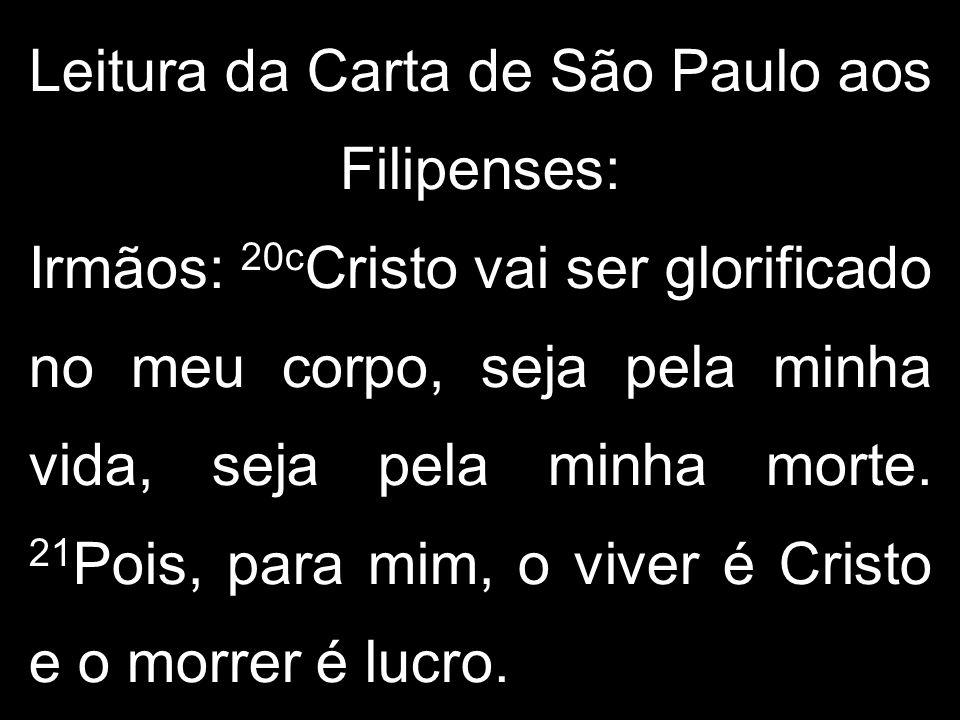 Leitura da Carta de São Paulo aos Filipenses: Irmãos: 20c Cristo vai ser glorificado no meu corpo, seja pela minha vida, seja pela minha morte.