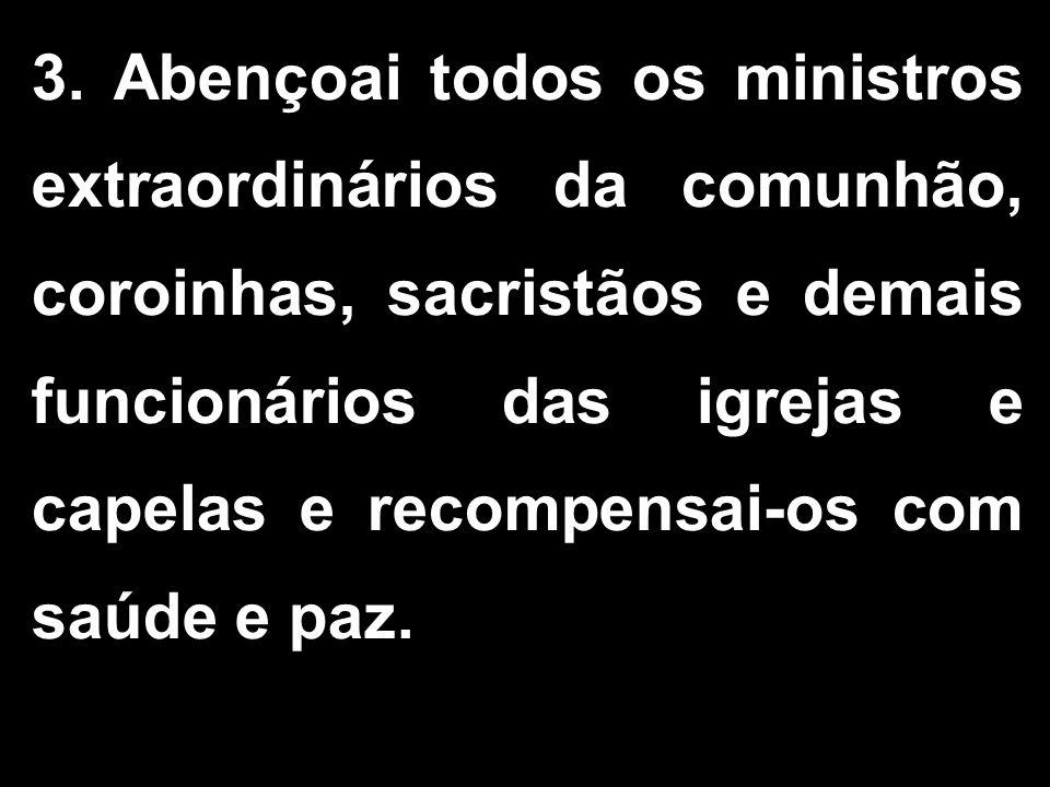 3. Abençoai todos os ministros extraordinários da comunhão, coroinhas, sacristãos e demais funcionários das igrejas e capelas e recompensai-os com saú
