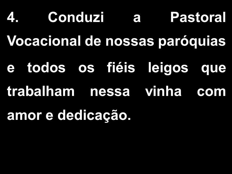 4. Conduzi a Pastoral Vocacional de nossas paróquias e todos os fiéis leigos que trabalham nessa vinha com amor e dedicação.