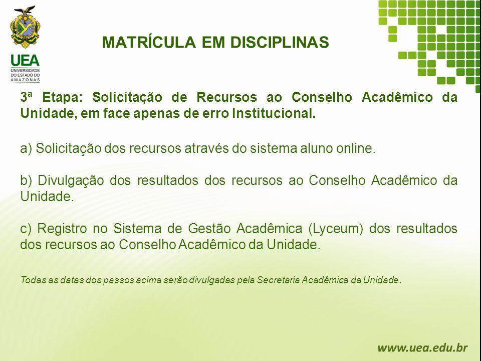 MATRÍCULA EM DISCIPLINAS 3ª Etapa: Solicitação de Recursos ao Conselho Acadêmico da Unidade, em face apenas de erro Institucional. a) Solicitação dos
