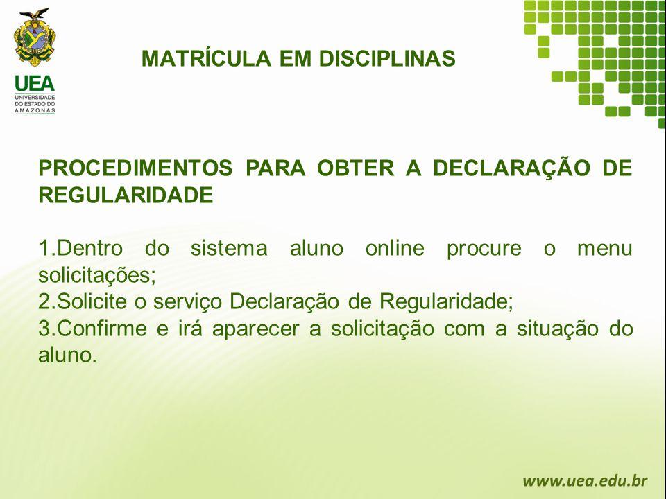 MATRÍCULA EM DISCIPLINAS PROCEDIMENTOS PARA OBTER A DECLARAÇÃO DE REGULARIDADE 1.Dentro do sistema aluno online procure o menu solicitações; 2.Solicit