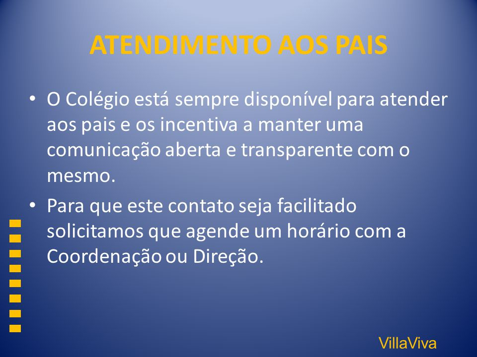 VillaViva ATENDIMENTO AOS PAIS O Colégio está sempre disponível para atender aos pais e os incentiva a manter uma comunicação aberta e transparente co