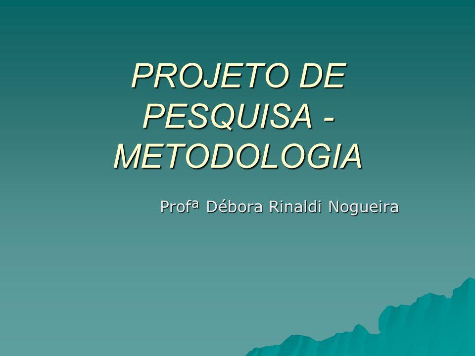 PROJETO DE PESQUISA - METODOLOGIA Profª Débora Rinaldi Nogueira