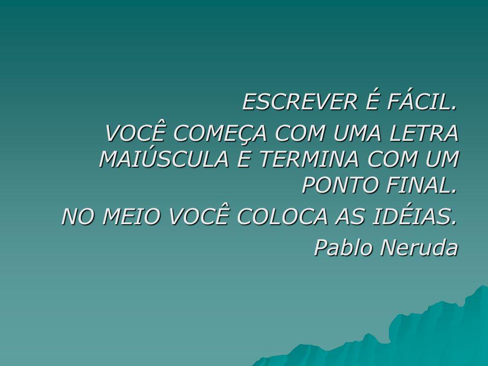 ESCREVER É FÁCIL. VOCÊ COMEÇA COM UMA LETRA MAIÚSCULA E TERMINA COM UM PONTO FINAL. NO MEIO VOCÊ COLOCA AS IDÉIAS. Pablo Neruda