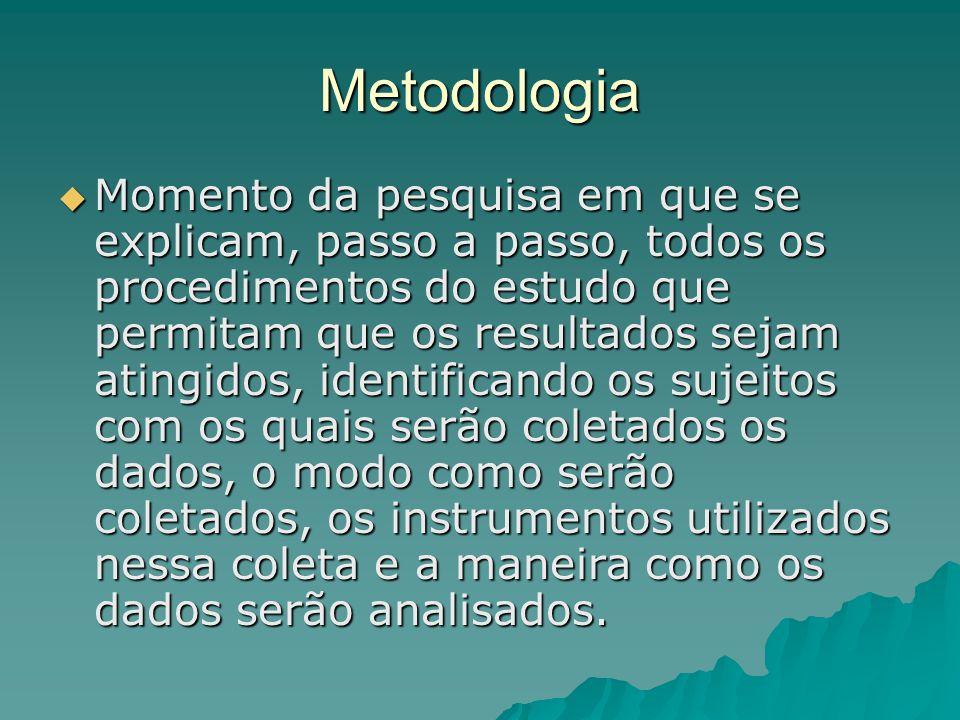 Metodologia  Momento da pesquisa em que se explicam, passo a passo, todos os procedimentos do estudo que permitam que os resultados sejam atingidos,