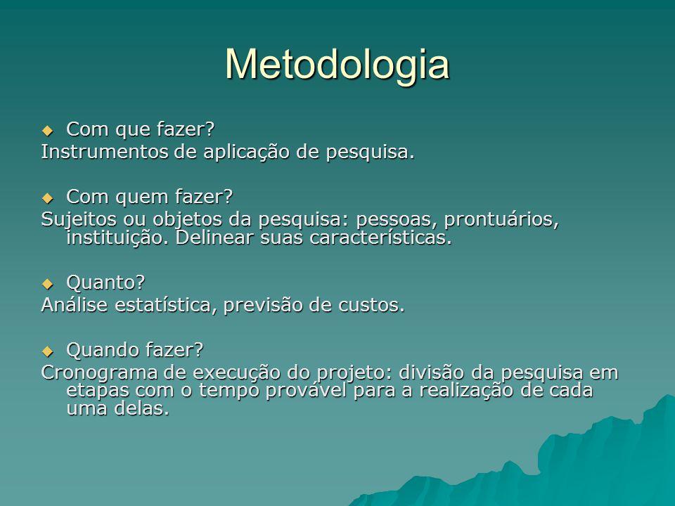 Metodologia  Com que fazer? Instrumentos de aplicação de pesquisa.  Com quem fazer? Sujeitos ou objetos da pesquisa: pessoas, prontuários, instituiç