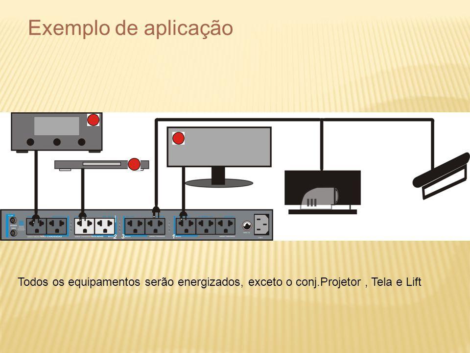 Exemplo de aplicação Todos os equipamentos serão energizados, exceto o conj.Projetor, Tela e Lift