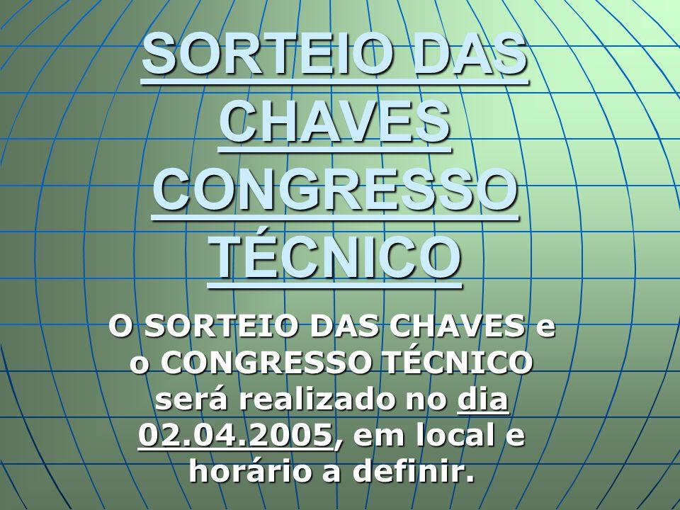 SORTEIO DAS CHAVES CONGRESSO TÉCNICO O SORTEIO DAS CHAVES e o CONGRESSO TÉCNICO será realizado no dia 02.04.2005, em local e horário a definir.