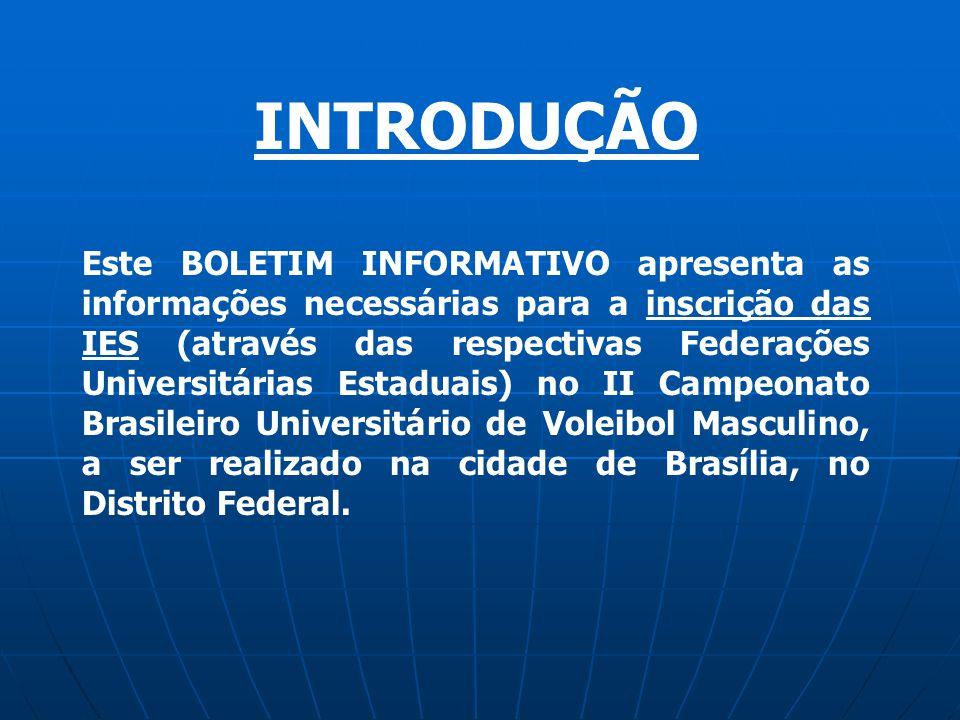 INTRODUÇÃO Este BOLETIM INFORMATIVO apresenta as informações necessárias para a inscrição das IES (através das respectivas Federações Universitárias Estaduais) no II Campeonato Brasileiro Universitário de Voleibol Masculino, a ser realizado na cidade de Brasília, no Distrito Federal.