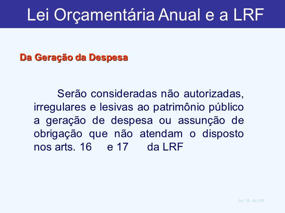 Art. 15, da LRF Da Geração da Despesa Serão consideradas não autorizadas, irregulares e lesivas ao patrimônio público a geração de despesa ou assunção