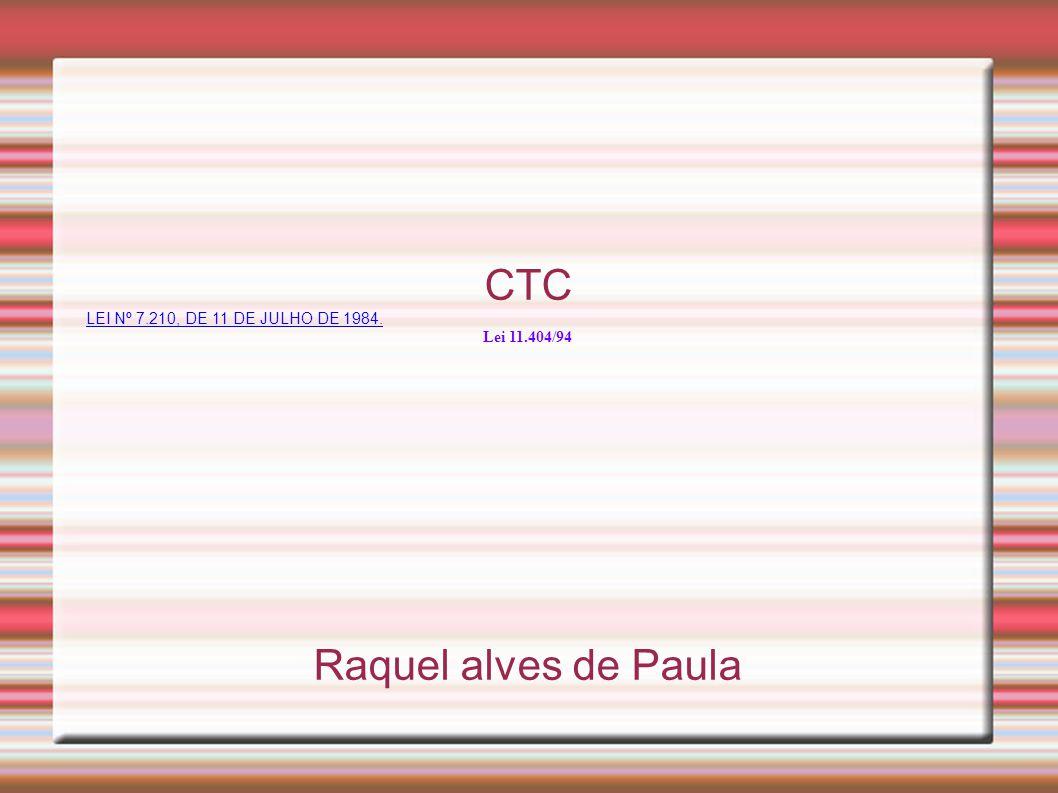 CTC LEI Nº 7.210, DE 11 DE JULHO DE 1984. Lei 11.404/94 Raquel alves de Paula