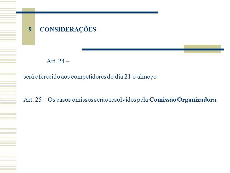 9 CONSIDERAÇÕES Art. 24 – será oferecido aos competidores do dia 21 o almoço Art. 25 – Os casos omissos serão resolvidos pela Comissão Organizadora.