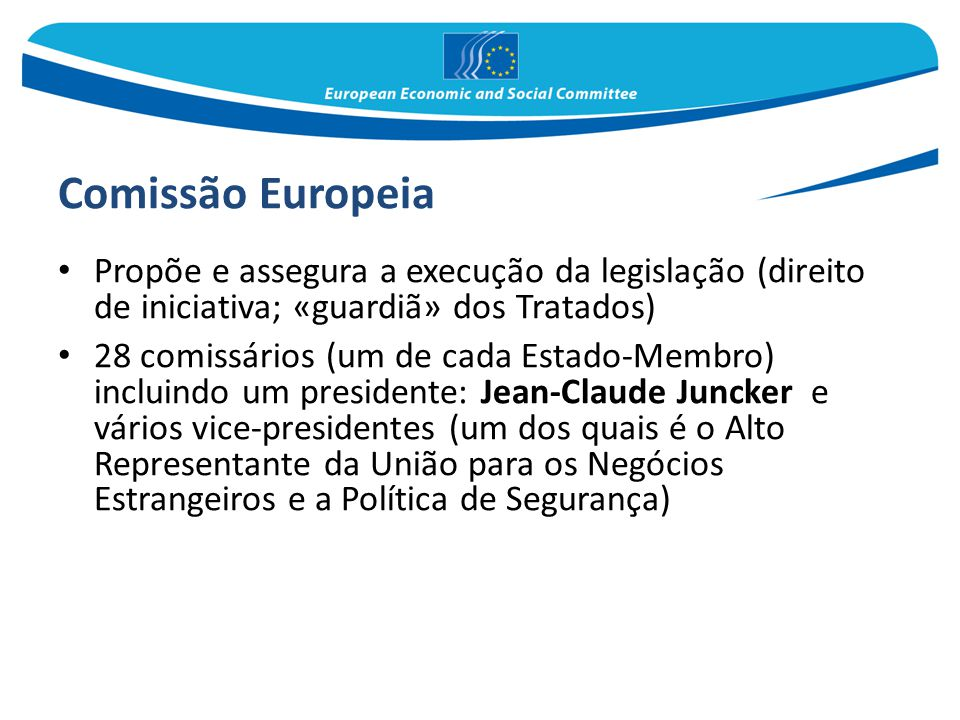 Comissão Europeia Propõe e assegura a execução da legislação (direito de iniciativa; «guardiã» dos Tratados) 28 comissários (um de cada Estado-Membro)
