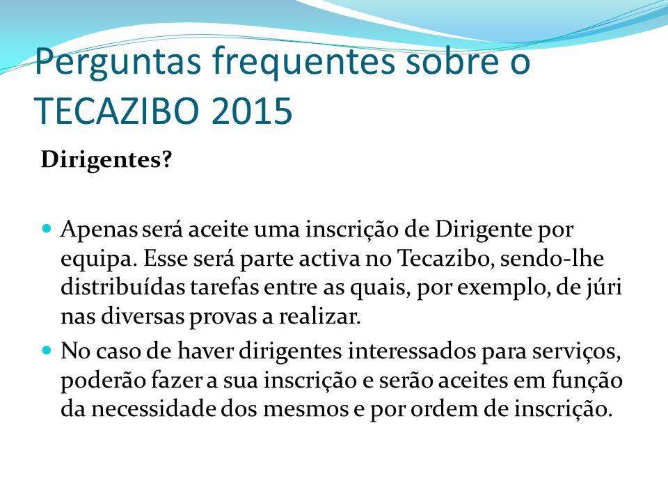 Perguntas frequentes sobre o TECAZIBO 2015 Dirigentes? Apenas será aceite uma inscrição de Dirigente por equipa. Esse será parte activa no Tecazibo, s