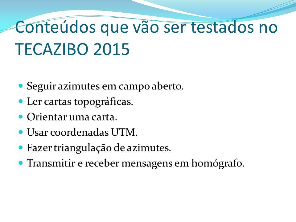Conteúdos que vão ser testados no TECAZIBO 2015 Seguir azimutes em campo aberto. Ler cartas topográficas. Orientar uma carta. Usar coordenadas UTM. Fa