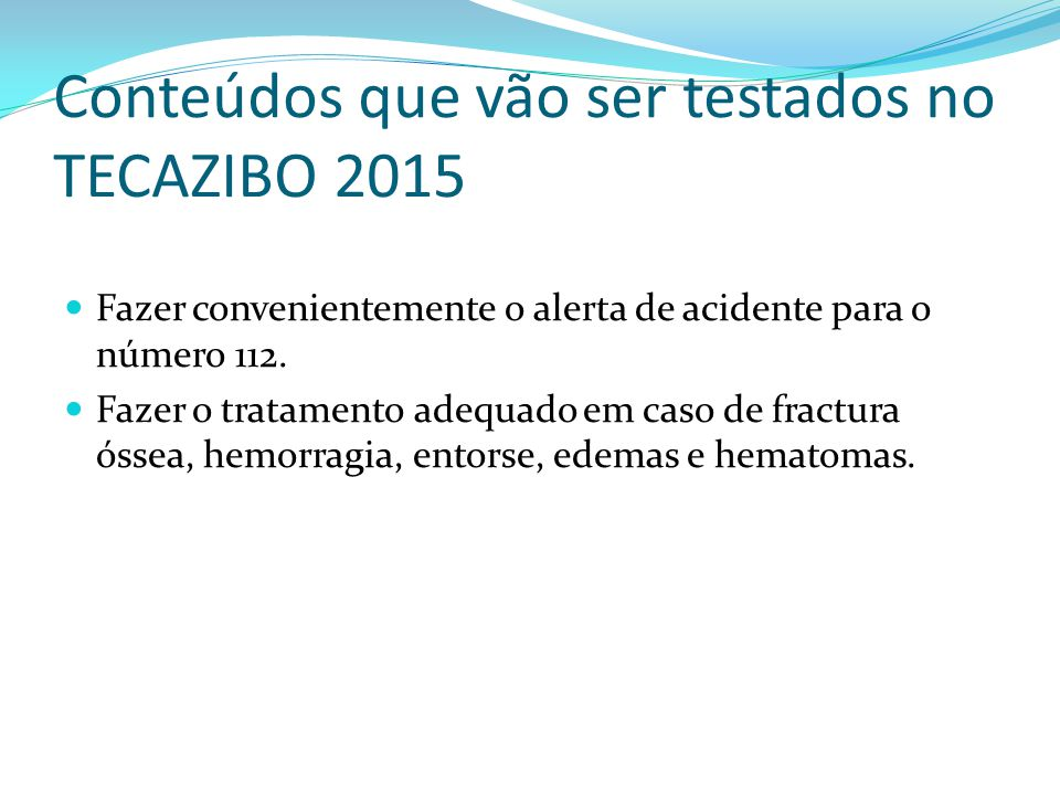 Conteúdos que vão ser testados no TECAZIBO 2015 Fazer convenientemente o alerta de acidente para o número 112. Fazer o tratamento adequado em caso de