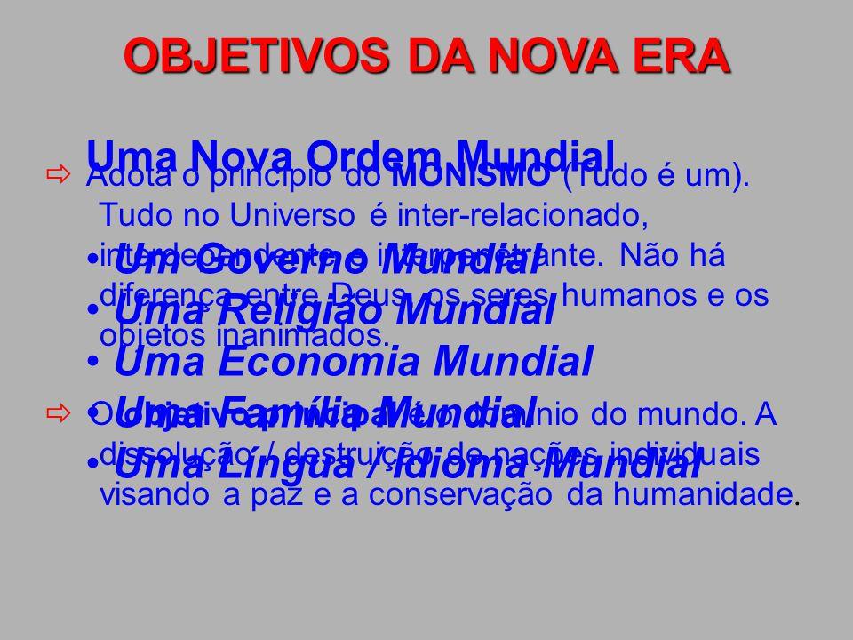 OBJETIVOS DA NOVA ERA Uma Nova Ordem Mundial Um Governo Mundial Uma Religião Mundial Uma Economia Mundial Uma Família Mundial Uma Língua / Idioma Mundial  Adota o princípio do MONISMO (Tudo é um).