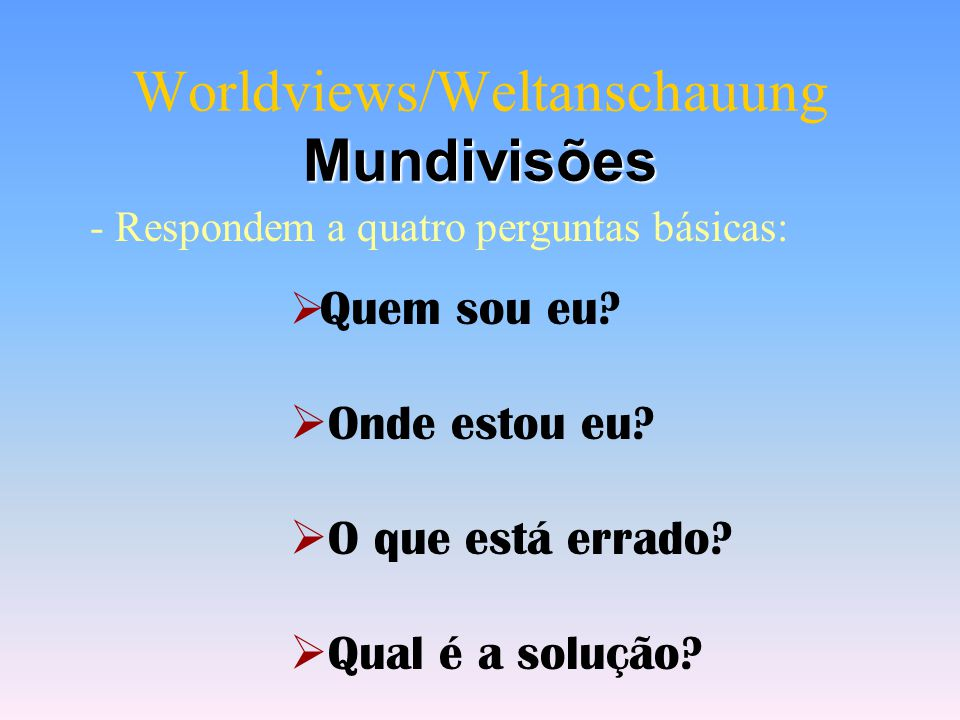 Worldviews/Weltanschauung Mundivisões - Respondem a quatro perguntas básicas:  Quem sou eu.