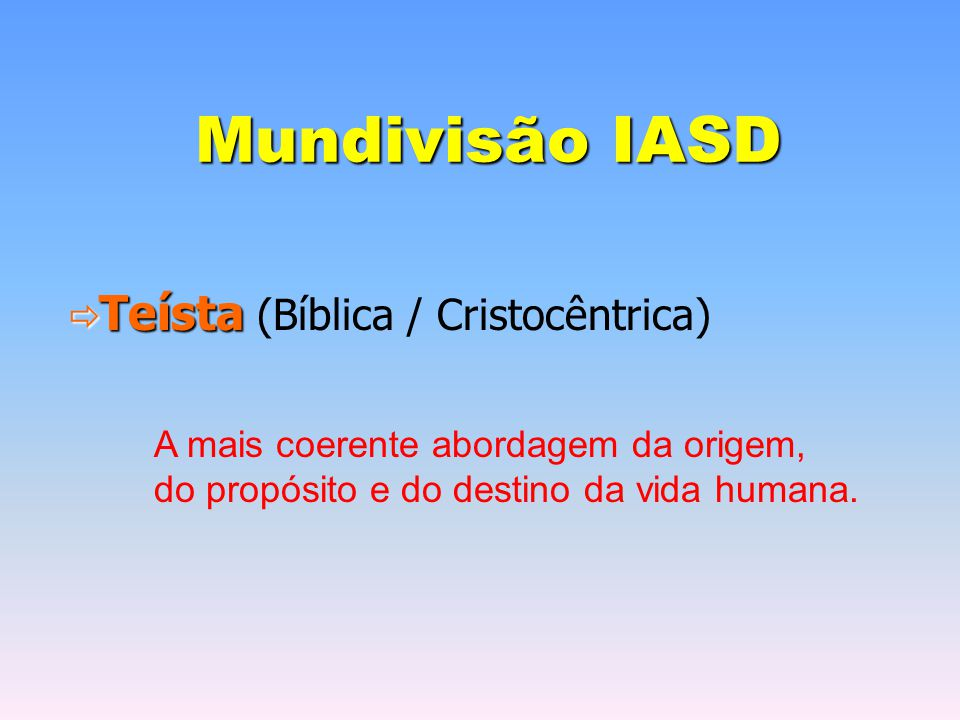 Mundivisão IASD  Teísta  Teísta (Bíblica / Cristocêntrica) A mais coerente abordagem da origem, do propósito e do destino da vida humana.
