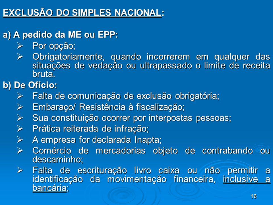 16 EXCLUSÃO DO SIMPLES NACIONAL: a) A pedido da ME ou EPP:  Por opção;  Obrigatoriamente, quando incorrerem em qualquer das situações de vedação ou