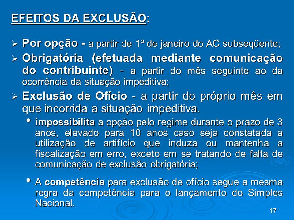 17 EFEITOS DA EXCLUSÃO:  Por opção - a partir de 1º de janeiro do AC subseqüente;  Obrigatória (efetuada mediante comunicação do contribuinte) - a p