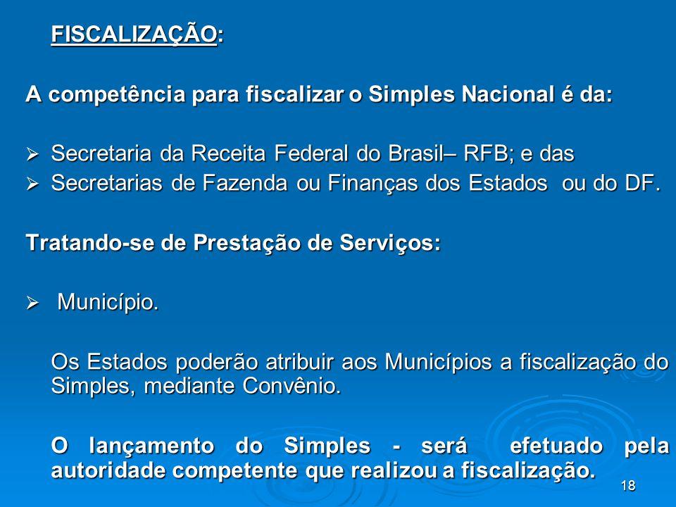 18 FISCALIZAÇÃO: A competência para fiscalizar o Simples Nacional é da:  Secretaria da Receita Federal do Brasil– RFB; e das  Secretarias de Fazenda