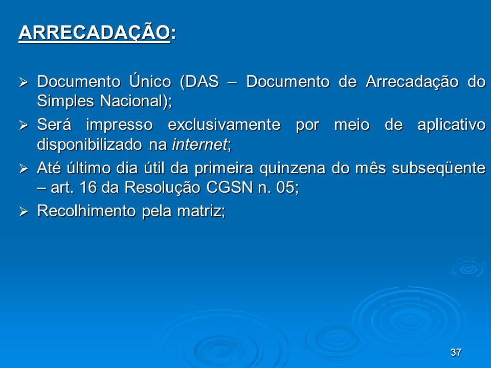 37 ARRECADAÇÃO:  Documento Único (DAS – Documento de Arrecadação do Simples Nacional);  Será impresso exclusivamente por meio de aplicativo disponib