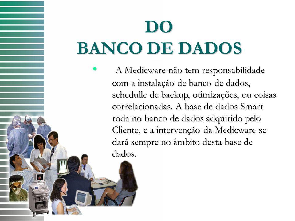 DO BANCO DE DADOS A Medicware não tem responsabilidade com a instalação de banco de dados, schedulle de backup, otimizações, ou coisas correlacionadas