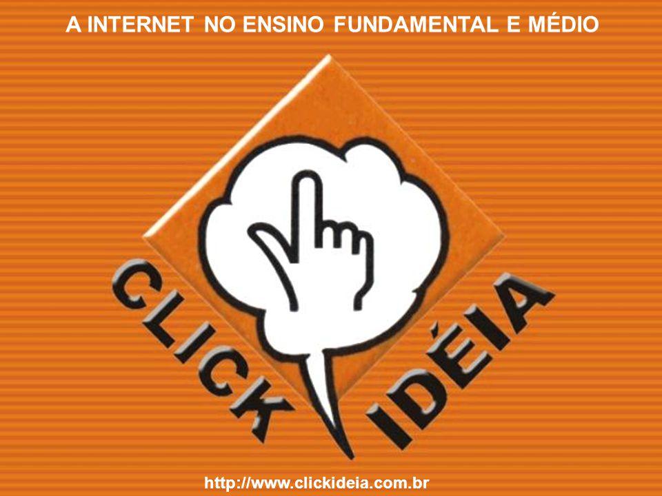 http://www.clickideia.com.br A INTERNET NO ENSINO FUNDAMENTAL E MÉDIO