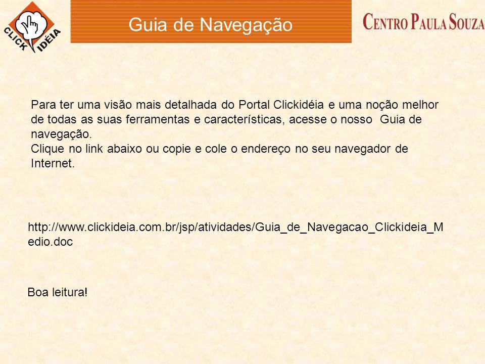 Guia de Navegação http://www.clickideia.com.br/jsp/atividades/Guia_de_Navegacao_Clickideia_M edio.doc Para ter uma visão mais detalhada do Portal Clic