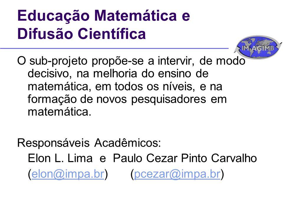 Educação Matemática e Difusão Científica O sub-projeto propõe-se a intervir, de modo decisivo, na melhoria do ensino de matemática, em todos os níveis, e na formação de novos pesquisadores em matemática.